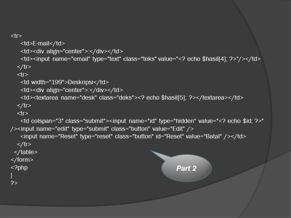 <tr> <td>E-mail</td> <td><div align= center >:</div></td> <td><input name= email type= text class= teks value= < echo $hasil[4]; > /></td> </tr> <tr> <td width= 199 >Deskripsi</td> <td><div align= center >:</div></td> <td><textarea name= desk class= deks >< echo $hasil[5]; ></textarea></td> </tr> <tr> <td colspan= 3 class= submit ><input name= id type= hidden value= < echo $id; > /><input name= edit type= submit class= button value= Edit /> <input name= Reset type= reset class= button id= Reset value= Batal /></td> </tr> </table> </form> < php } >